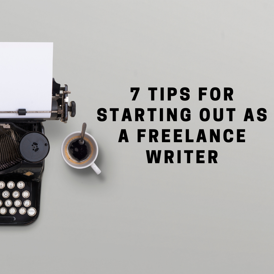 7 Tips for Starting Out as A Freelance Writer